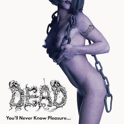 Réédition : DEAD, You'll Never Know Pleasure...
